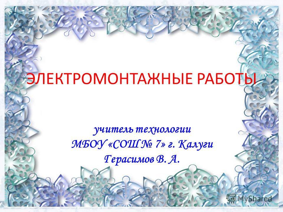 ЭЛЕКТРОМОНТАЖНЫЕ РАБОТЫ учитель технологии МБОУ «СОШ 7» г. Калуги Герасимов В. А.