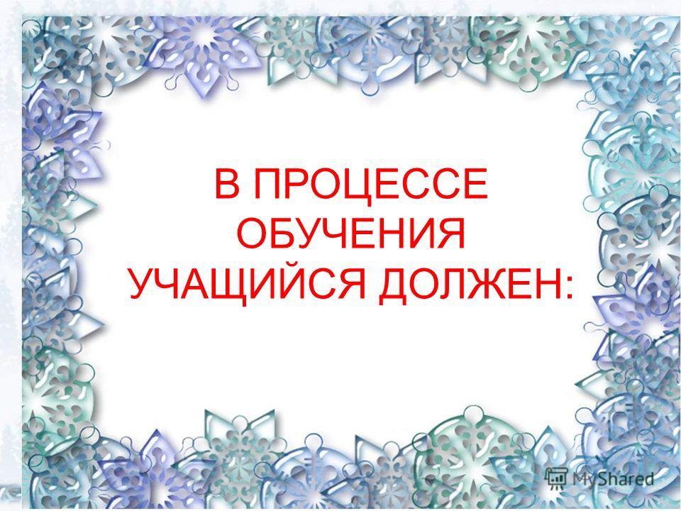 17.12.20132 В ПРОЦЕССЕ ОБУЧЕНИЯ УЧАЩИЙСЯ ДОЛЖЕН: