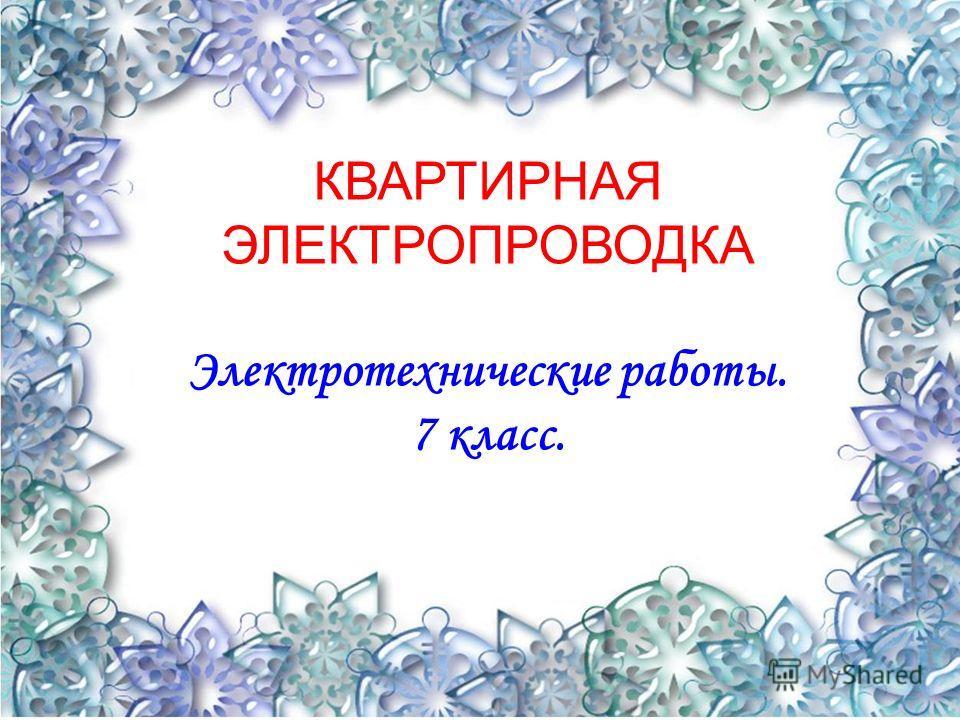 5 КВАРТИРНАЯ ЭЛЕКТРОПРОВОДКА Электротехнические работы. 7 класс.