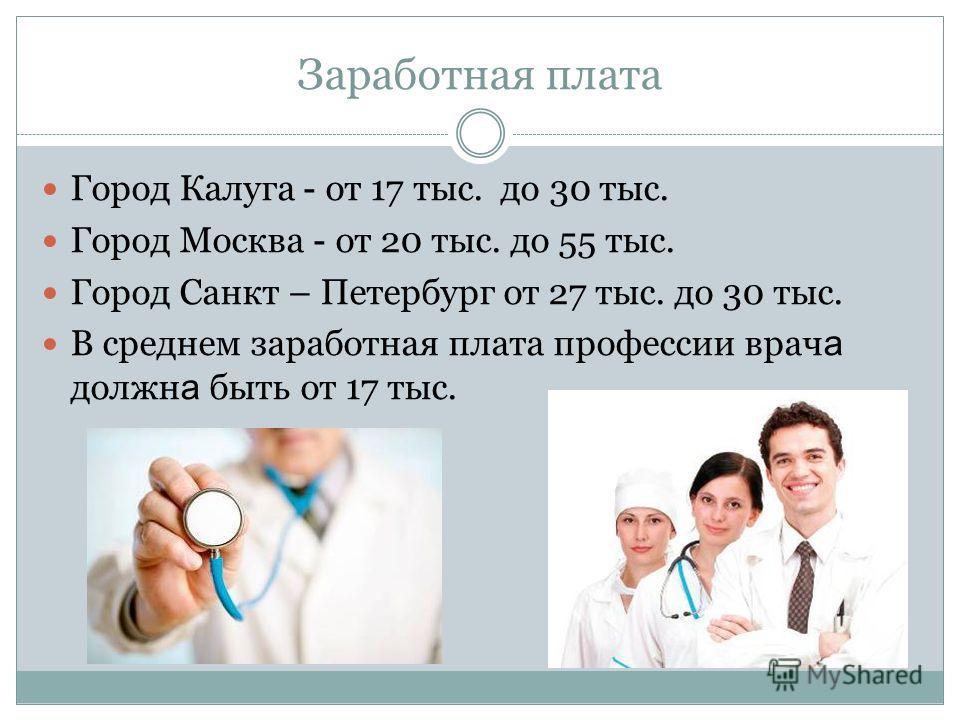 Заработная плата Город Калуга - от 17 тыс. до 30 тыс. Город Москва - от 20 тыс. до 55 тыс. Город Санкт – Петербург от 27 тыс. до 30 тыс. В среднем заработная плата профессии врач а должн а быть от 17 тыс.