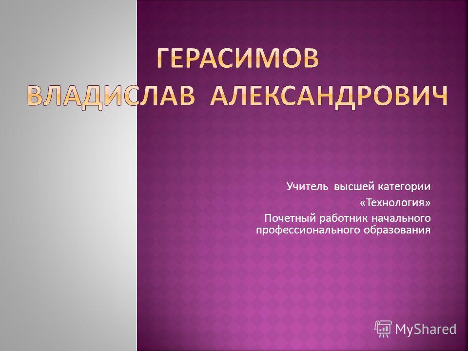 Учитель высшей категории «Технология» Почетный работник начального профессионального образования