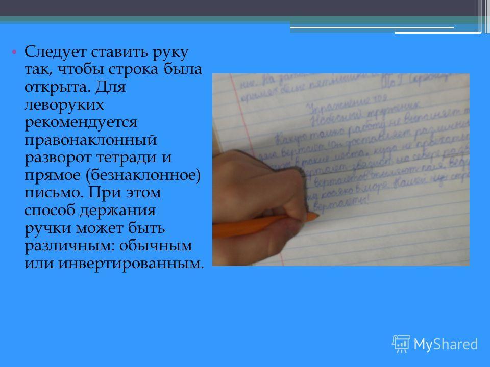 Следует ставить руку так, чтобы строка была открыта. Для леворуких рекомендуется правонаклонный разворот тетради и прямое (безнаклонное) письмо. При этом способ держания ручки может быть различным: обычным или инвертированным.