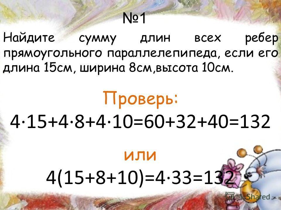 1 Найдите сумму длин всех ребер прямоугольного параллелепипеда, если его длина 15см, ширина 8см,высота 10см. Проверь: 415+48+410=60+32+40=132 или 4(15+8+10)=433=132