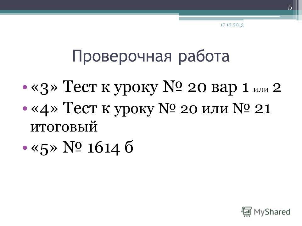 Проверочная работа «3» Тест к уроку 20 вар 1 или 2 «4» Тест к уроку 20 или 21 итоговый «5» 1614 б 17.12.2013 5