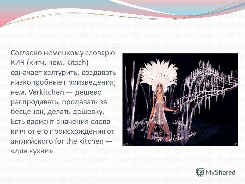 Согласно немецкому словарю КИЧ (китч, нем. Kitsch) означает халтурить, создавать низкопробные произведения; нем. Verkitchen дешево распродавать, продавать за бесценок, делать дешевку. Есть вариант значения слова китч от его происхождения от английско