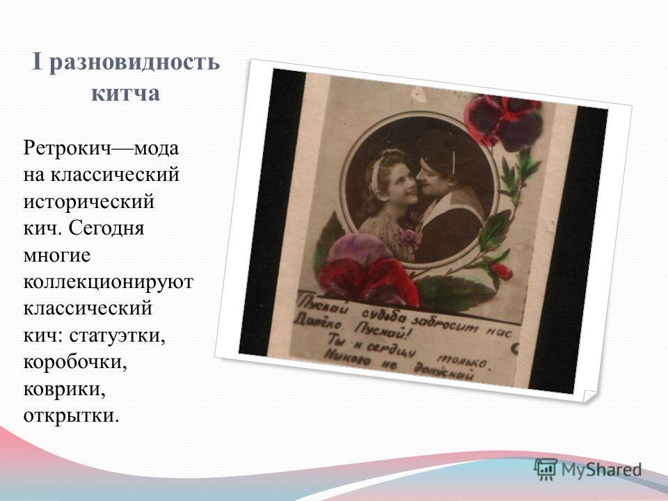 I разновидность китча Ретрокичмода на классический исторический кич. Сегодня многие коллекционируют классический кич: статуэтки, коробочки, коврики, открытки.