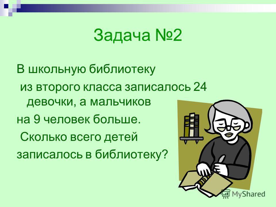 Задача 2 В школьную библиотеку из второго класса записалось 24 девочки, а мальчиков на 9 человек больше. Сколько всего детей записалось в библиотеку?