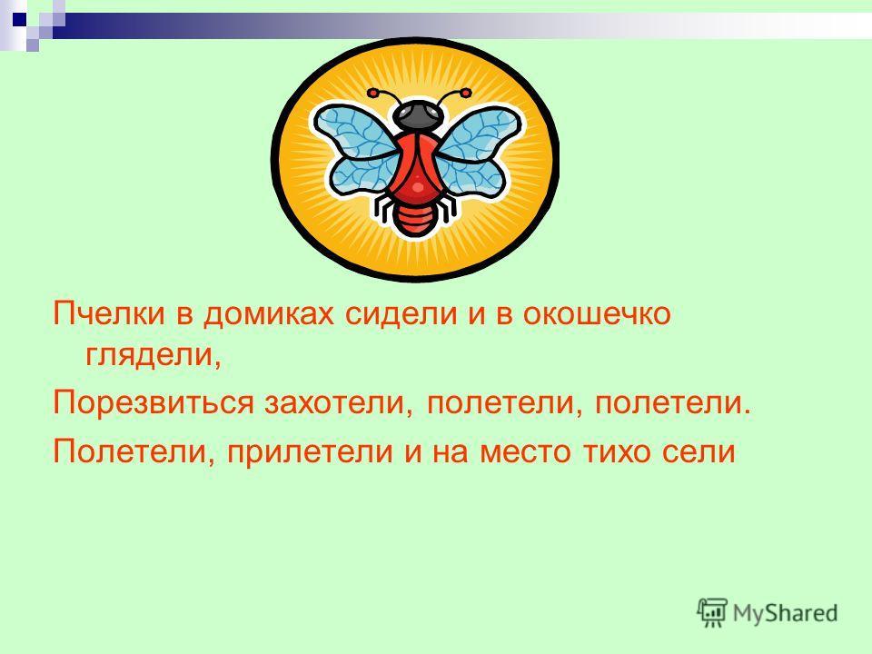 Пчелки в домиках сидели и в окошечко глядели, Порезвиться захотели, полетели, полетели. Полетели, прилетели и на место тихо сели
