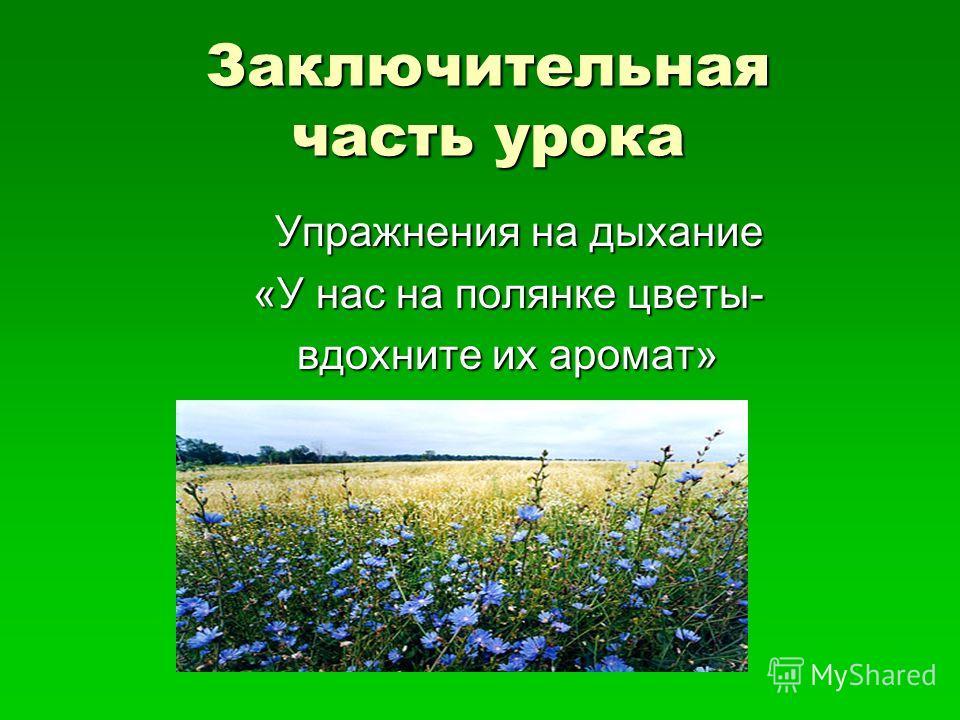 Заключительная часть урока Упражнения на дыхание Упражнения на дыхание «У нас на полянке цветы- вдохните их аромат»