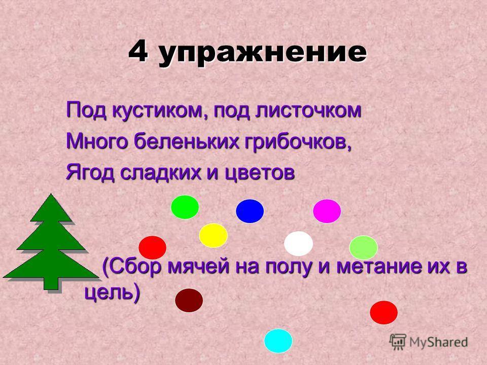 4 упражнение 4 упражнение Под кустиком, под листочком Много беленьких грибочков, Ягод сладких и цветов (Сбор мячей на полу и метание их в цель)