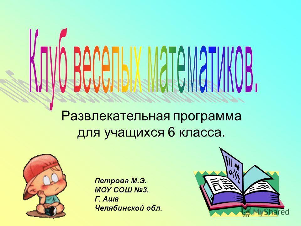 Развлекательная программа для учащихся 6 класса. Петрова М.Э. МОУ СОШ 3. Г. Аша Челябинской обл.