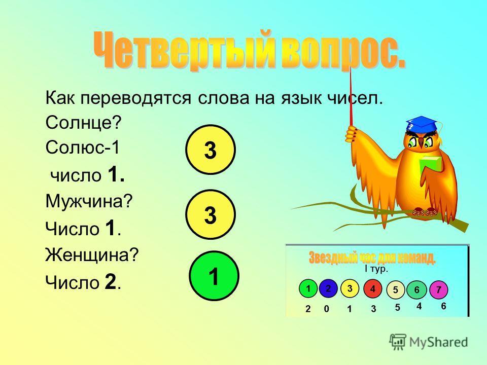 Как переводятся слова на язык чисел. Солнце? Солюс-1 число 1. Мужчина? Число 1. Женщина? Число 2. 1 3 3