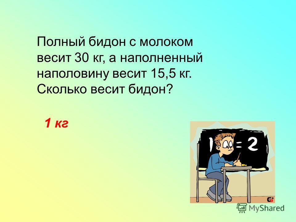 Полный бидон с молоком весит 30 кг, а наполненный наполовину весит 15,5 кг. Сколько весит бидон? 1 кг