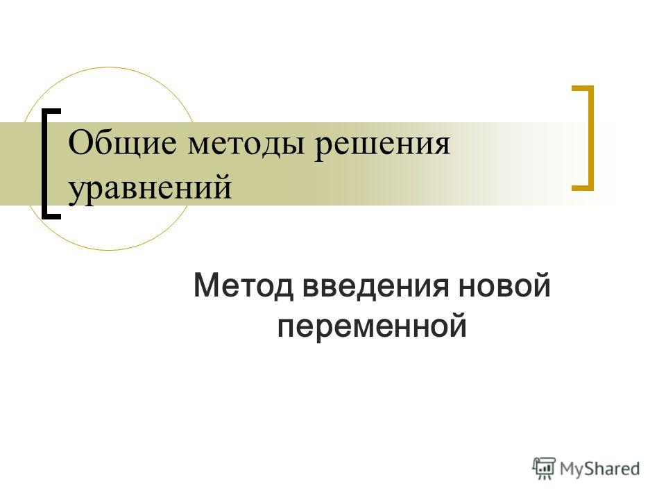 Общие методы решения уравнений Метод введения новой переменной