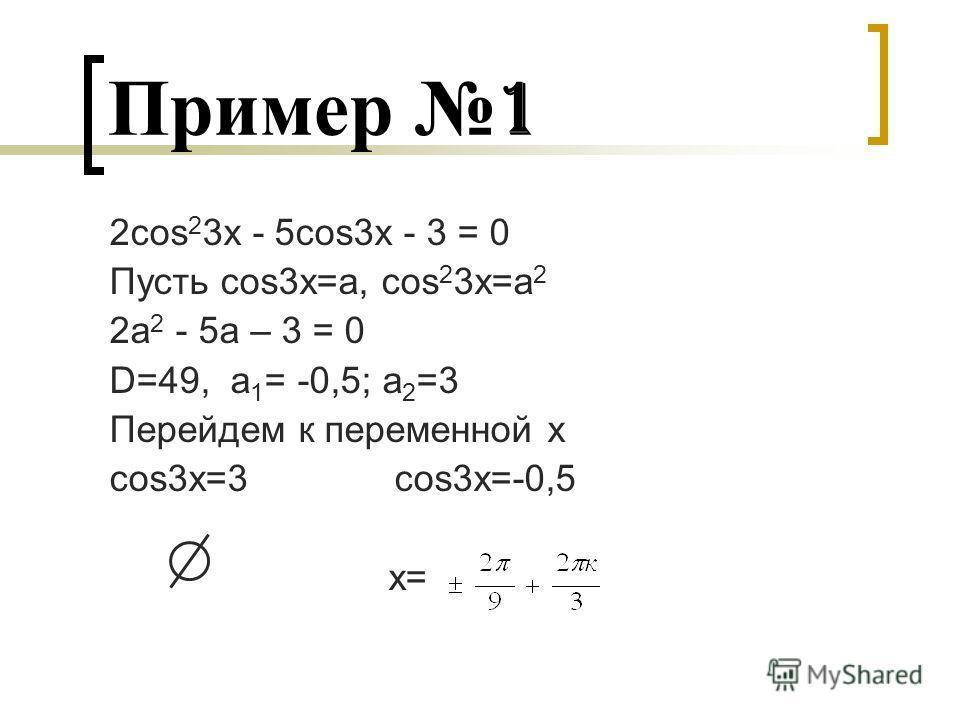 Пример 1 2cos 2 3x - 5cos3x - 3 = 0 Пусть cos3x=a, cos 2 3x=a 2 2a 2 - 5a – 3 = 0 D=49, a 1 = -0,5; a 2 =3 Перейдем к переменной х cos3x=3 cos3x=-0,5 x=