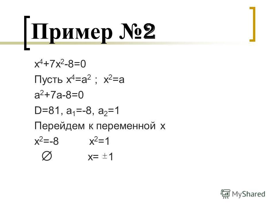 Пример 2 x 4 +7x 2 -8=0 Пусть x 4 =а 2 ; х 2 =а а 2 +7а-8=0 D=81, a 1 =-8, a 2 =1 Перейдем к переменной х х 2 =-8 х 2 =1 х= 1
