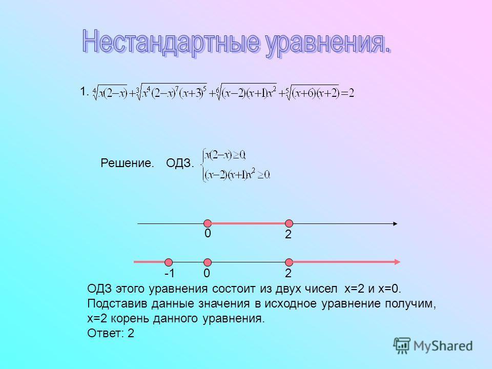1. 0 2 20 Решение. ОДЗ. ОДЗ этого уравнения состоит из двух чисел х=2 и х=0. Подставив данные значения в исходное уравнение получим, х=2 корень данного уравнения. Ответ: 2