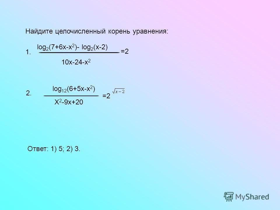 Найдите целочисленный корень уравнения: 10х-24-х 2 log 2 (7+6х-х 2 )- log 2 (х-2) =2 1. log 12 (6+5х-х 2 ) Х 2 -9х+20 =2 2. Ответ: 1) 5; 2) 3.