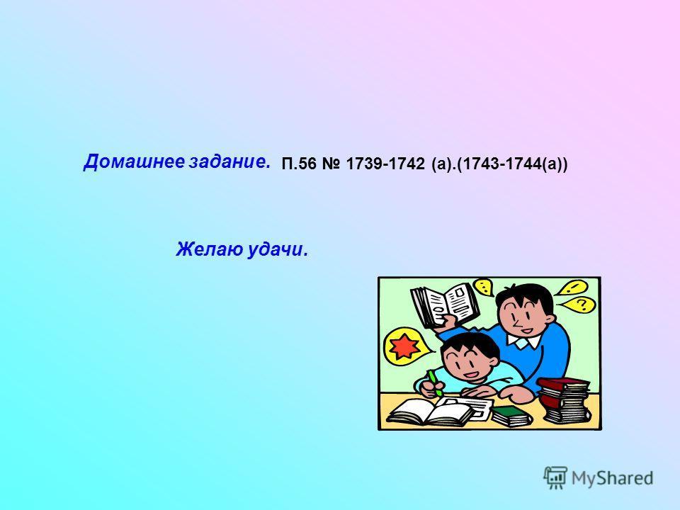 Домашнее задание. П.56 1739-1742 (а).(1743-1744(а)) Желаю удачи.