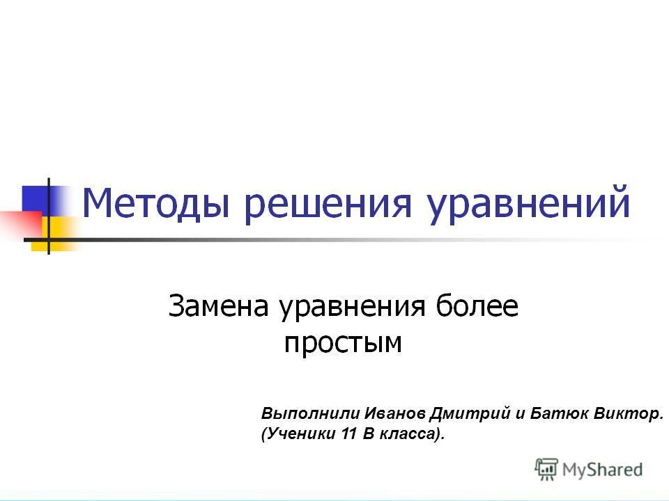 Выполнили Иванов Дмитрий и Батюк Виктор. (Ученики 11 В класса).