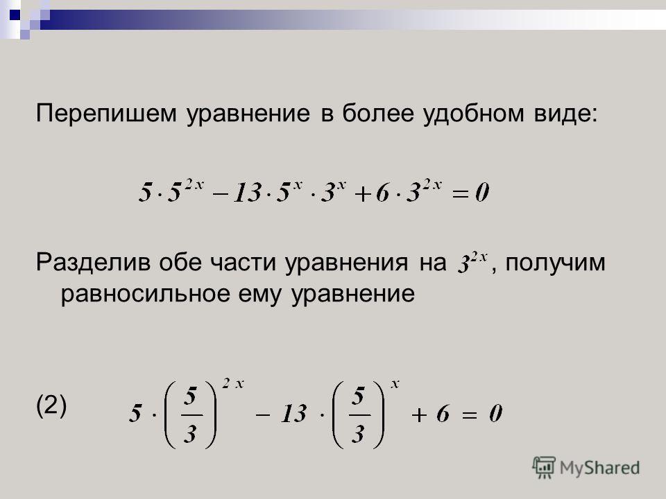 Перепишем уравнение в более удобном виде: Разделив обе части уравнения на, получим равносильное ему уравнение (2)