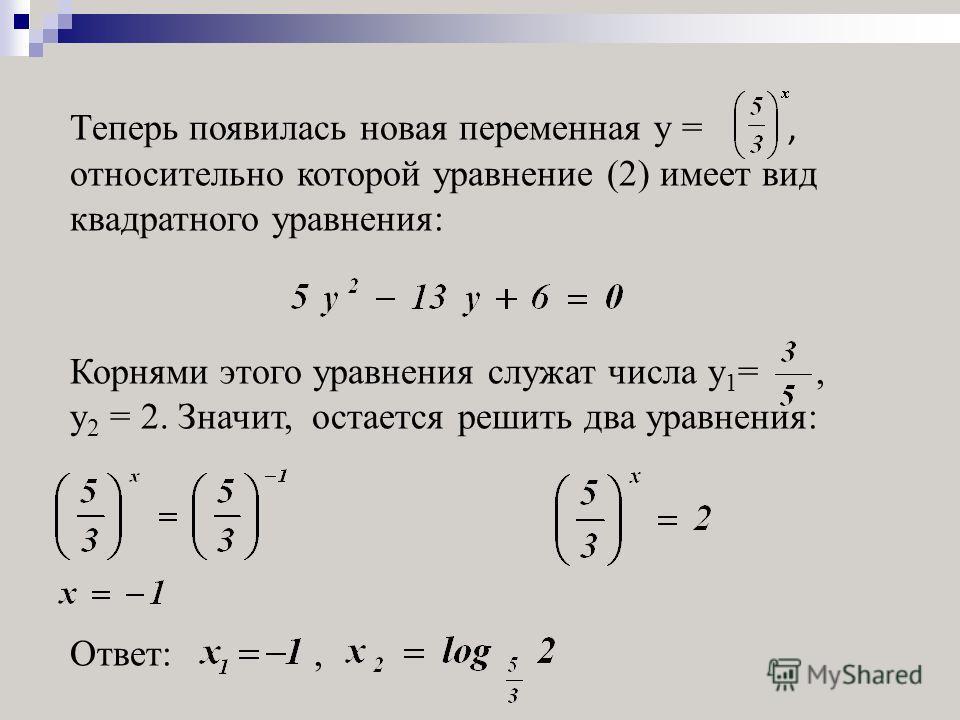 Теперь появилась новая переменная y =, относительно которой уравнение (2) имеет вид квадратного уравнения: Корнями этого уравнения служат числа y 1 =, y 2 = 2. Значит, остается решить два уравнения: Ответ:,