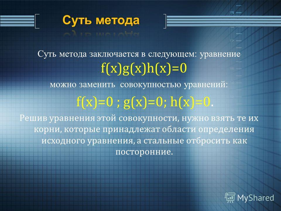 Суть метода заключается в следующем: уравнение f(x)g(x)h(x)=0 можно заменить совокупностью уравнений: f(x)=0 ; g(x)=0; h(x)=0. Решив уравнения этой совокупности, нужно взять те их корни, которые принадлежат области определения исходного уравнения, а