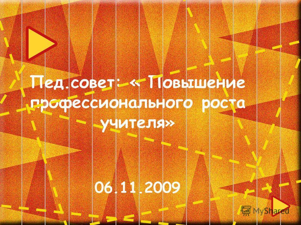 Пед.совет: « Повышение профессионального роста учителя » 06.11.2009