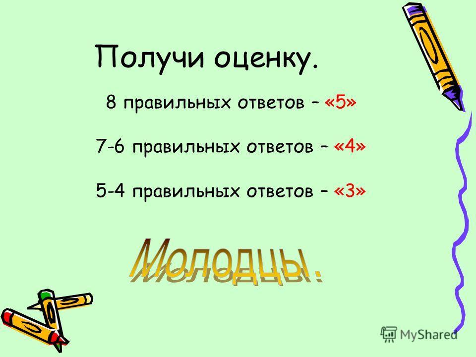 Получи оценку. 8 правильных ответов – «5» 7-6 правильных ответов – «4» 5-4 правильных ответов – «3»