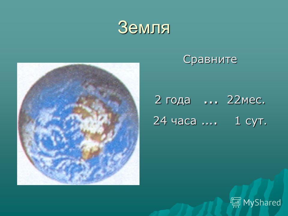 Земля Сравните 2 года … 22мес. 24 часа …. 1 сут.