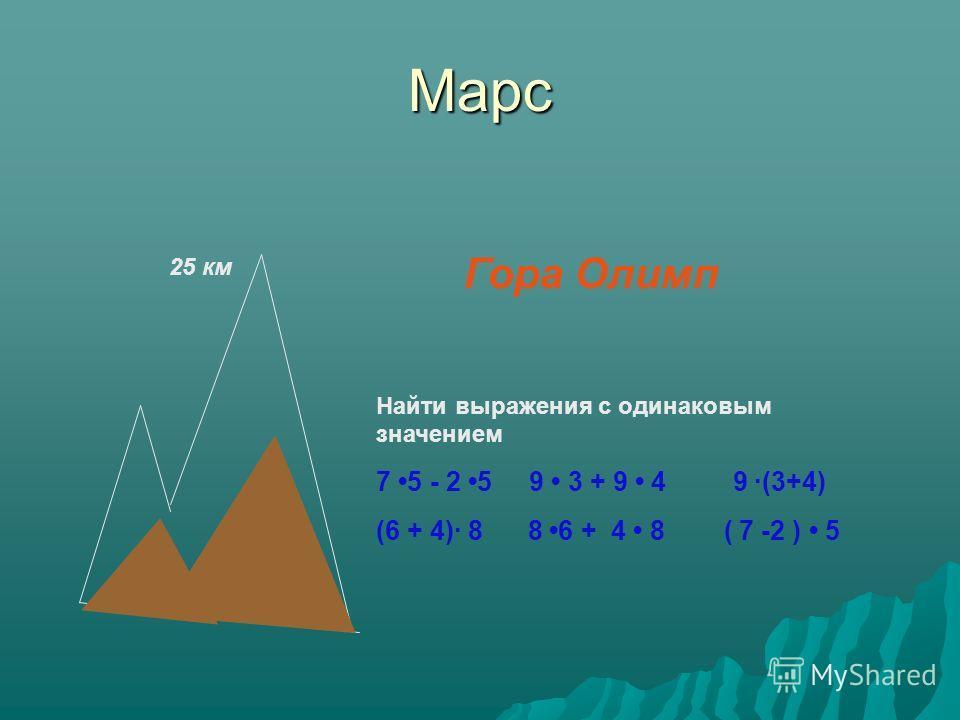Марс Гора Олимп Найти выражения с одинаковым значением 7 5 - 2 5 9 3 + 9 4 9 (3+4) (6 + 4) 8 8 6 + 4 8 ( 7 -2 ) 5 25 км