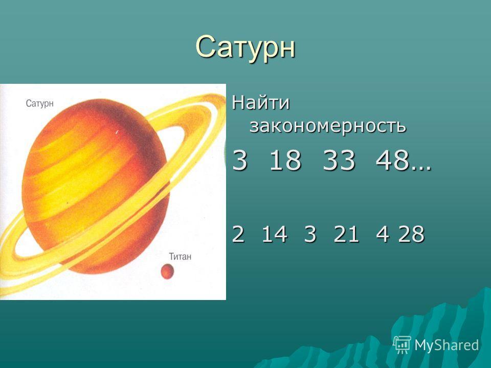 Сатурн Найти закономерность 3 18 33 48… 2 14 3 21 4 28