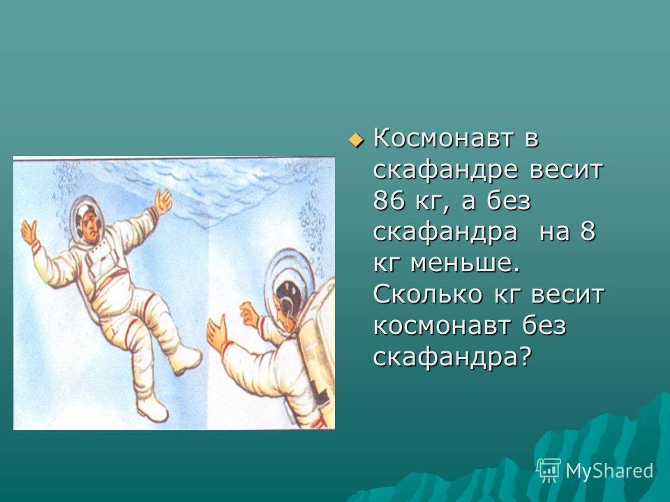 Космонавт в скафандре весит 86 кг, а без скафандра на 8 кг меньше. Сколько кг весит космонавт без скафандра? Космонавт в скафандре весит 86 кг, а без скафандра на 8 кг меньше. Сколько кг весит космонавт без скафандра?