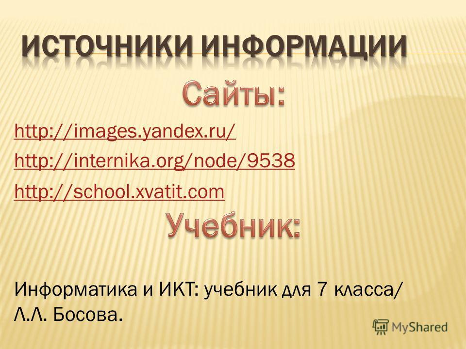 http://images.yandex.ru/ http://internika.org/node/9538 http://school.xvatit.com Информатика и ИКТ: учебник для 7 класса/ Л.Л. Босова.