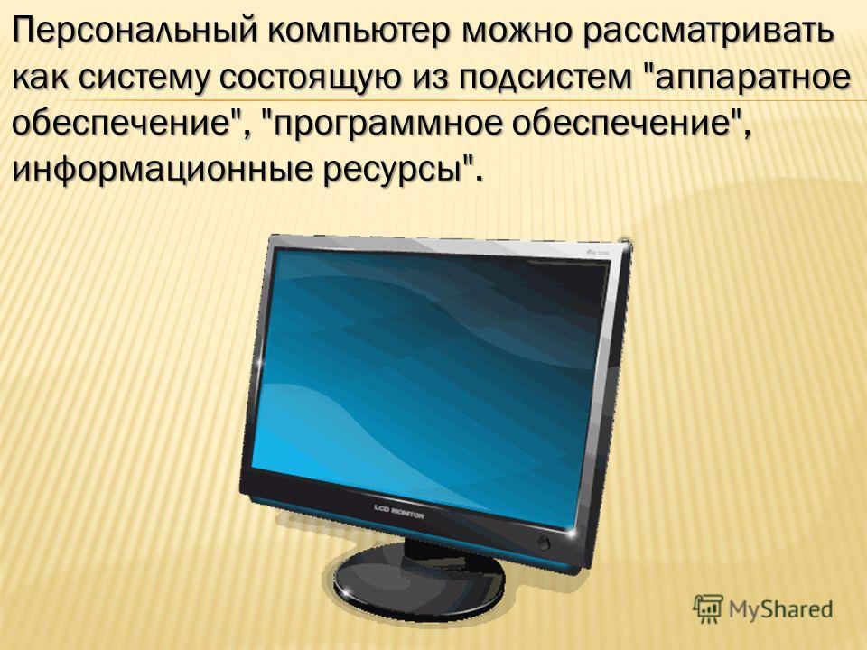 Персональный компьютер можно рассматривать как систему состоящую из подсистем аппаратное обеспечение, программное обеспечение, информационные ресурсы.