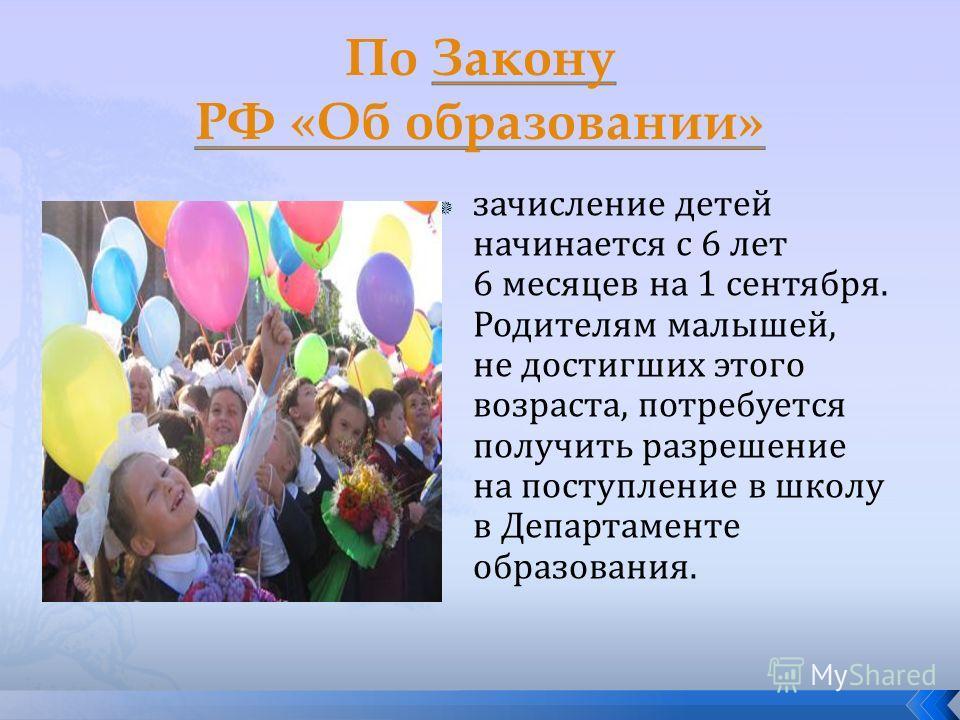 зачисление детей начинается с 6 лет 6 месяцев на 1 сентября. Родителям малышей, не достигших этого возраста, потребуется получить разрешение на поступление в школу в Департаменте образования.