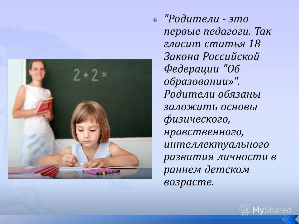 Родители - это первые педагоги. Так гласит статья 18 Закона Российской Федерации Об образовании». Родители обязаны заложить основы физического, нравственного, интеллектуального развития личности в раннем детском возрасте.