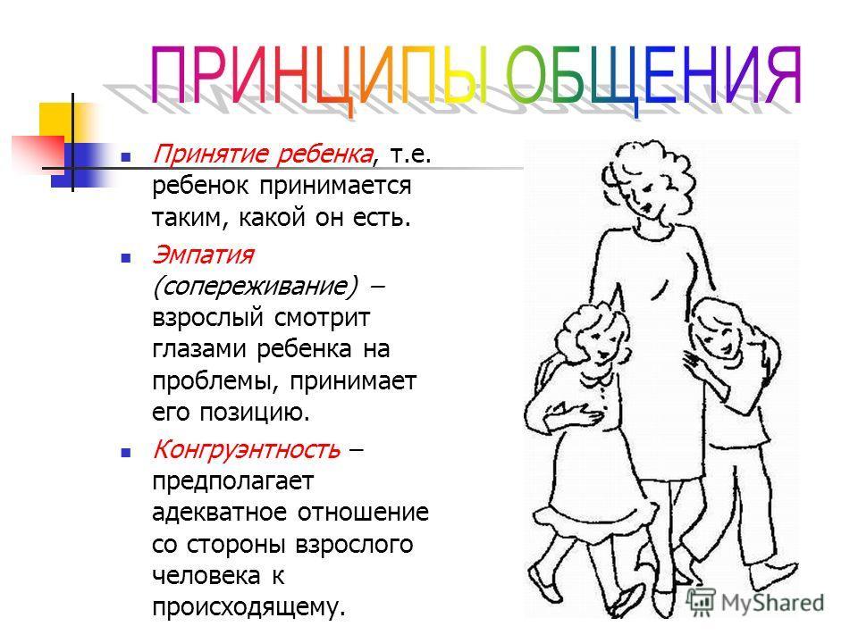 Принятие ребенка, т.е. ребенок принимается таким, какой он есть. Эмпатия (сопереживание) – взрослый смотрит глазами ребенка на проблемы, принимает его позицию. Конгруэнтность – предполагает адекватное отношение со стороны взрослого человека к происхо