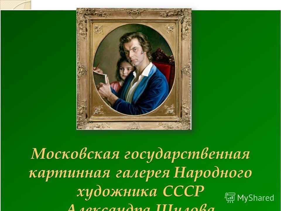 Московская государственная картинная галерея Народного художника СССР Александра Шилова