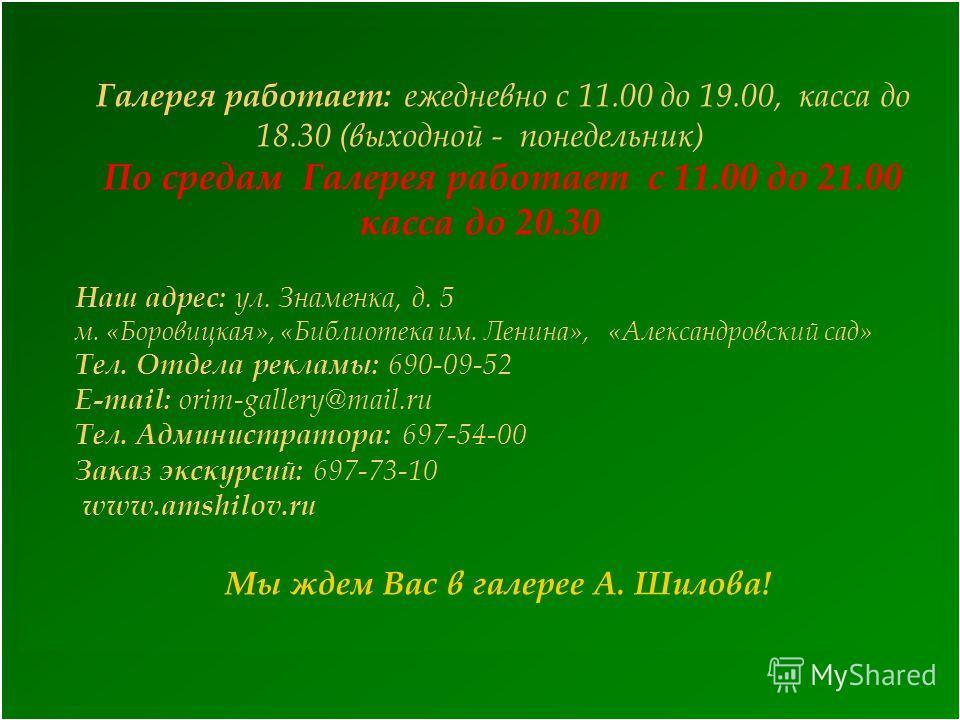 Галерея работает: ежедневно с 11.00 до 19.00, касса до 18.30 (выходной - понедельник) По средам Галерея работает с 11.00 до 21.00 касса до 20.30 Наш адрес: ул. Знаменка, д. 5 м. «Боровицкая», «Библиотека им. Ленина», «Александровский сад» Тел. Отдела