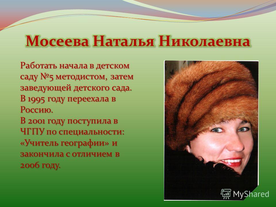 Работать начала в детском саду 5 методистом, затем заведующей детского сада. В 1995 году переехала в Россию. В 2001 году поступила в ЧГПУ по специальности: «Учитель географии» и закончила с отличием в 2006 году.