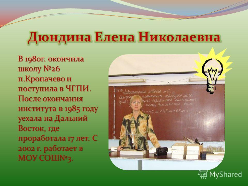 В 1980г. окончила школу 26 п.Кропачево и поступила в ЧГПИ. После окончания института в 1985 году уехала на Дальний Восток, где проработала 17 лет. С 2002 г. работает в МОУ СОШ3.