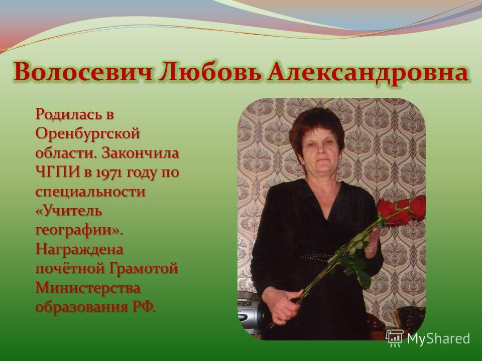 Родилась в Оренбургской области. Закончила ЧГПИ в 1971 году по специальности «Учитель географии». Награждена почётной Грамотой Министерства образования РФ.