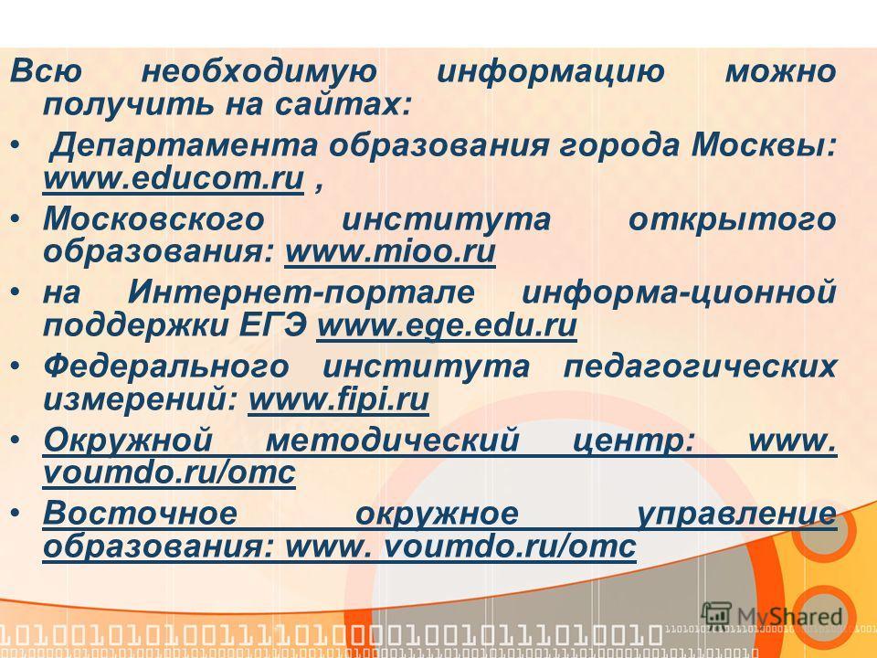 Всю необходимую информацию можно получить на сайтах: Департамента образования города Москвы: www.educom.ru, Московского института открытого образования: www.mioo.ru на Интернет-портале информа-ционной поддержки ЕГЭ www.ege.edu.ru Федерального институ