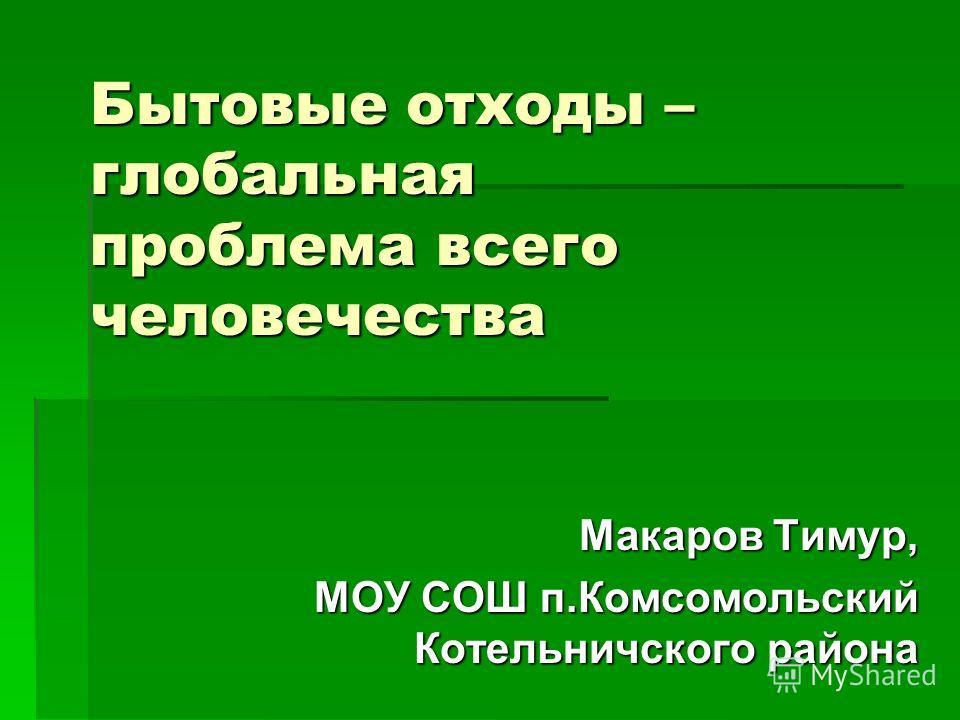 Бытовые отходы – глобальная проблема всего человечества Макаров Тимур, МОУ СОШ п.Комсомольский Котельничского района