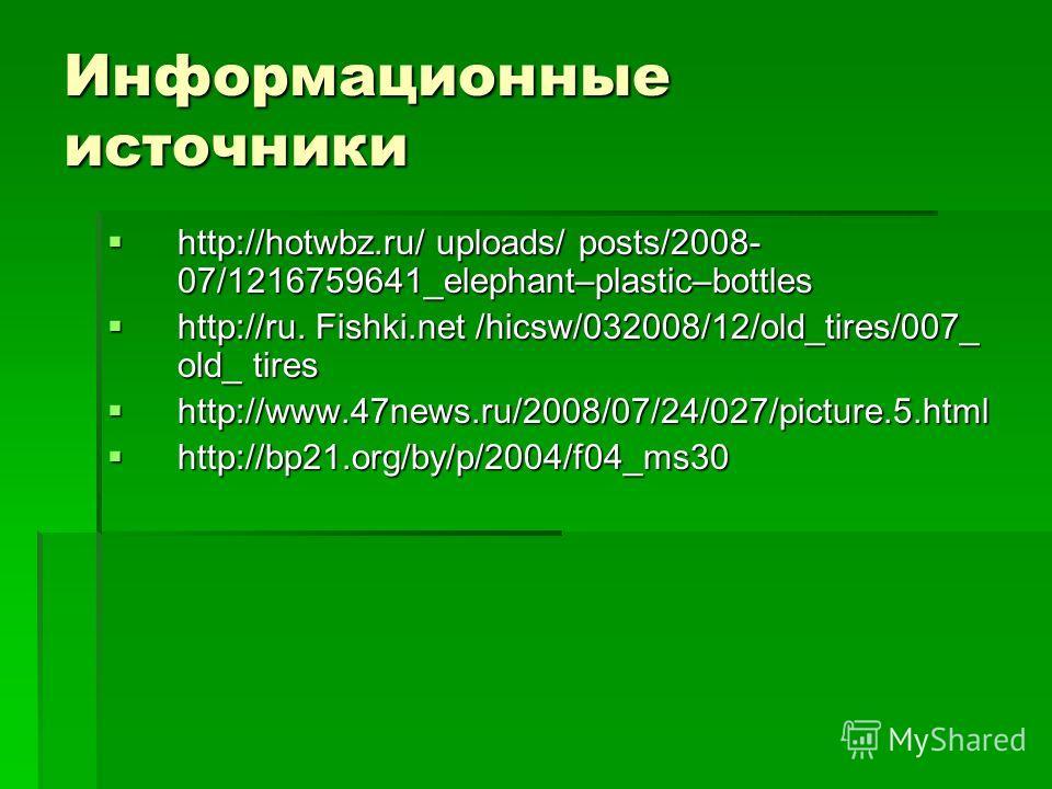 Информационные источники http://hotwbz.ru/ uploads/ posts/2008- 07/1216759641_elephant–plastic–bottles http://hotwbz.ru/ uploads/ posts/2008- 07/1216759641_elephant–plastic–bottles http://ru. Fishki.net /hicsw/032008/12/old_tires/007_ old_ tires http