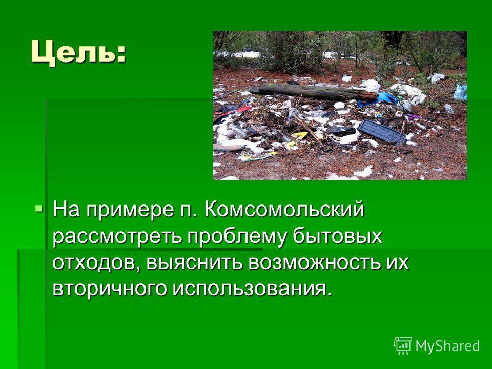 Цель: На примере п. Комсомольский рассмотреть проблему бытовых отходов, выяснить возможность их вторичного использования. На примере п. Комсомольский рассмотреть проблему бытовых отходов, выяснить возможность их вторичного использования.
