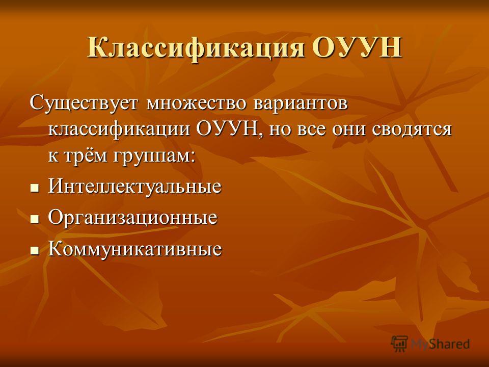 Классификация ОУУН Существует множество вариантов классификации ОУУН, но все они сводятся к трём группам: Интеллектуальные Интеллектуальные Организационные Организационные Коммуникативные Коммуникативные