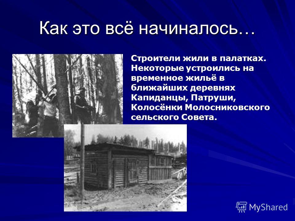 Как это всё начиналось… Строители жили в палатках. Некоторые устроились на временное жильё в ближайших деревнях Капиданцы, Патруши, Колосёнки Молосниковского сельского Совета.