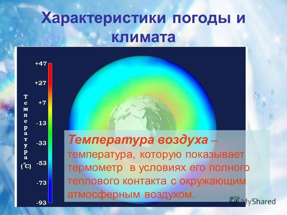 Характеристики погоды и климата Температура воздуха – температура, которую показывает термометр в условиях его полного теплового контакта с окружающим атмосферным воздухом.